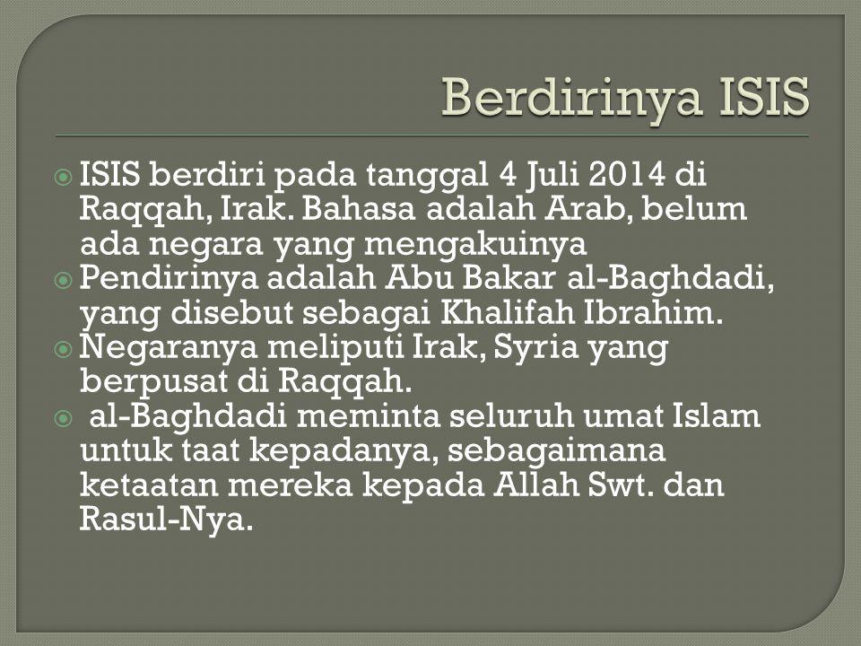  ISIS berdiri pada tanggal 4 Juli 2014 di Raqqah, Irak. Bahasa adalah Arab, belum ada negara yang mengakuinya  Pendirinya adalah Abu Bakar al-Baghda