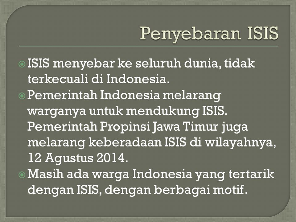  ISIS menyebar ke seluruh dunia, tidak terkecuali di Indonesia.  Pemerintah Indonesia melarang warganya untuk mendukung ISIS. Pemerintah Propinsi Ja