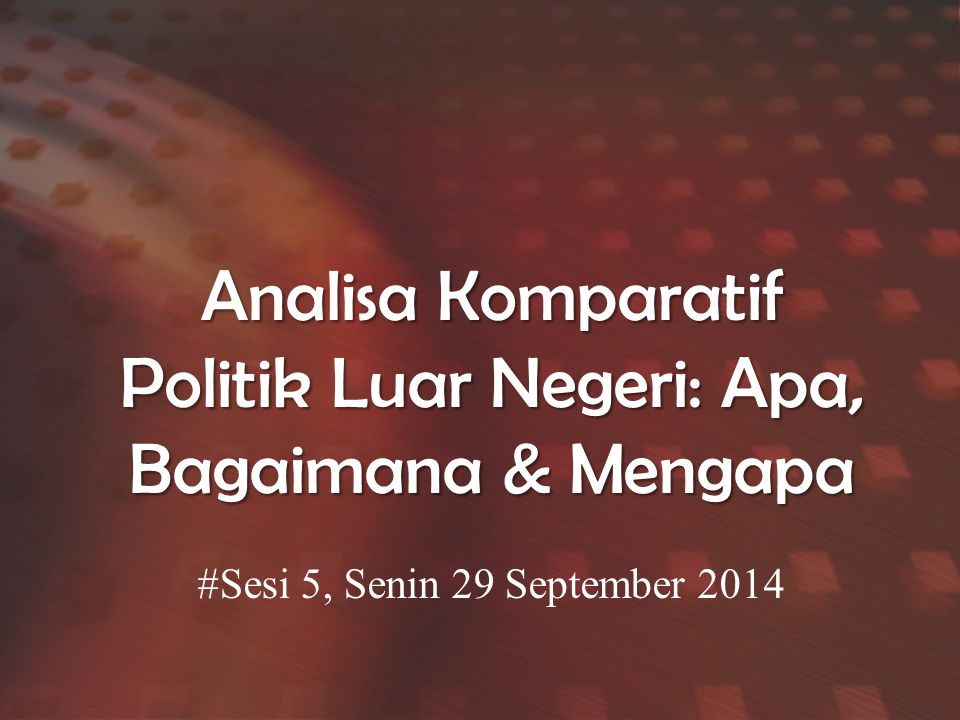 Analisa Komparatif Politik Luar Negeri: Apa, Bagaimana & Mengapa #Sesi 5, Senin 29 September 2014