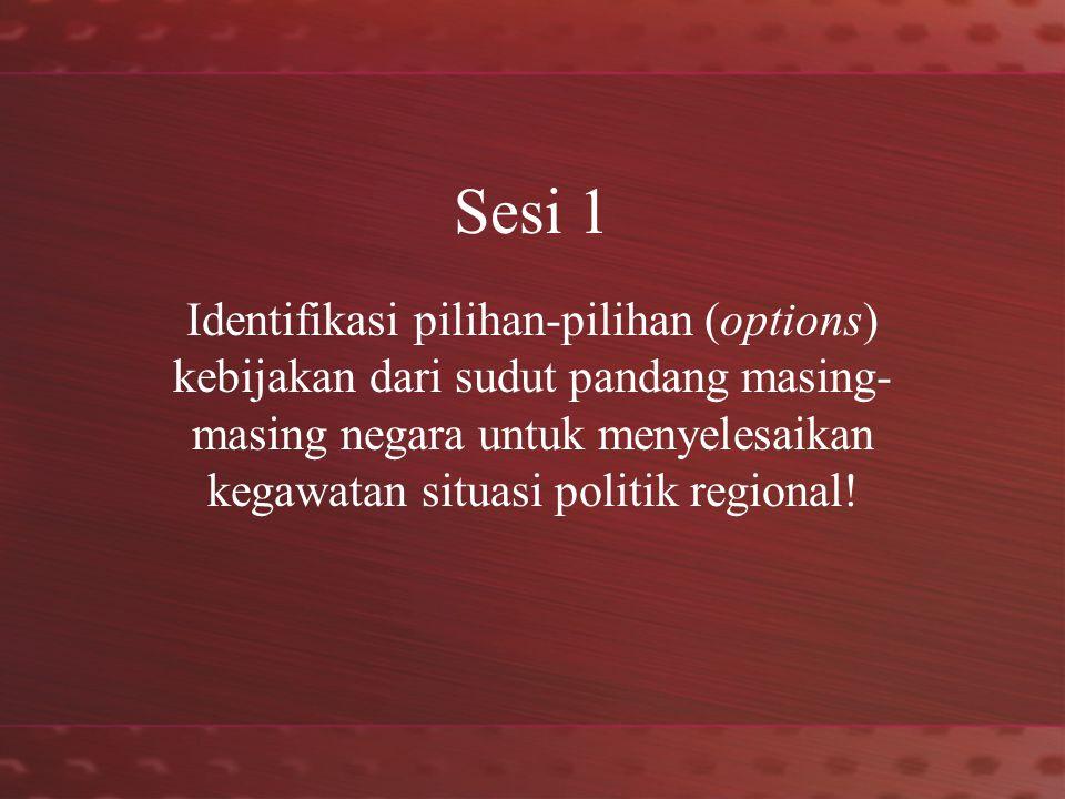 Sesi 1 Identifikasi pilihan-pilihan (options) kebijakan dari sudut pandang masing- masing negara untuk menyelesaikan kegawatan situasi politik regional!