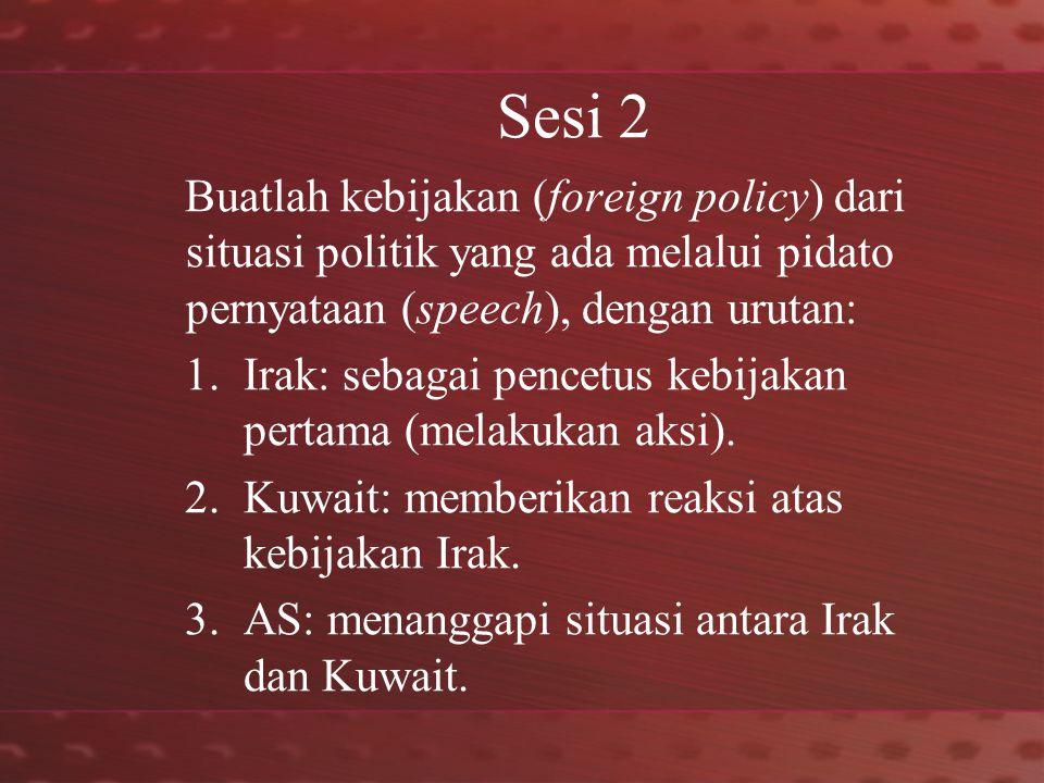 Sesi 2 Buatlah kebijakan (foreign policy) dari situasi politik yang ada melalui pidato pernyataan (speech), dengan urutan: 1.Irak: sebagai pencetus kebijakan pertama (melakukan aksi).