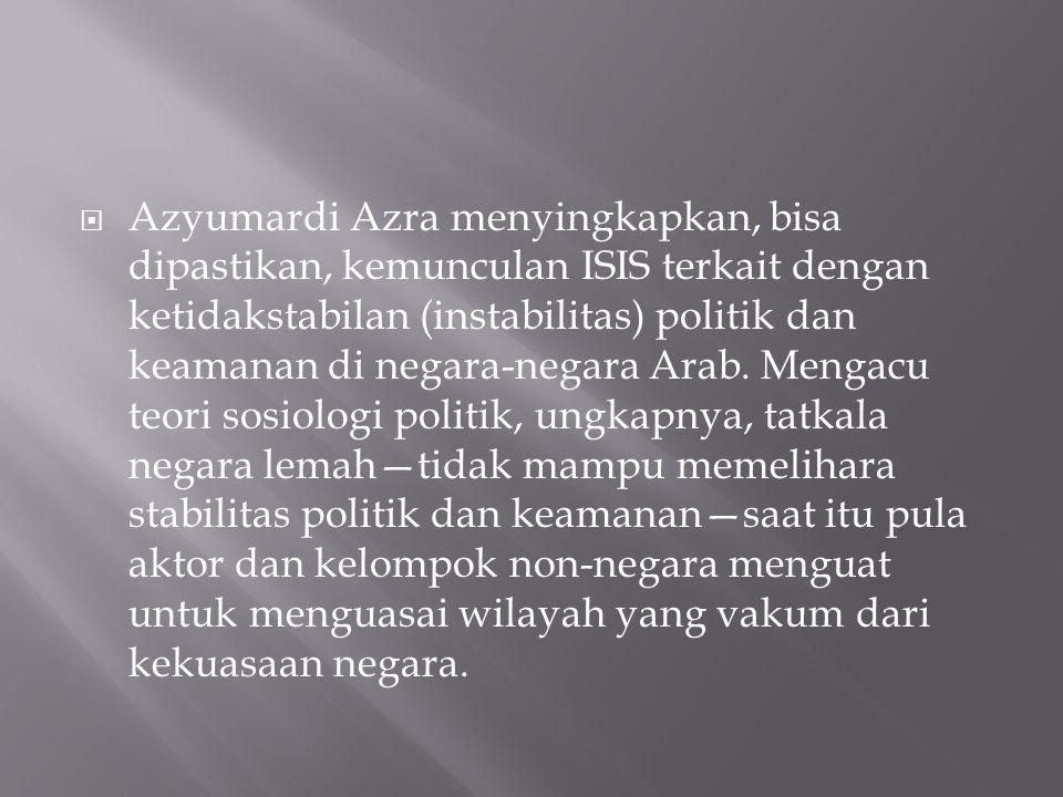  Azyumardi Azra menyingkapkan, bisa dipastikan, kemunculan ISIS terkait dengan ketidakstabilan (instabilitas) politik dan keamanan di negara-negara Arab.
