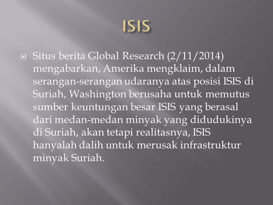  Situs berita Global Research (2/11/2014) mengabarkan, Amerika mengklaim, dalam serangan-serangan udaranya atas posisi ISIS di Suriah, Washington berusaha untuk memutus sumber keuntungan besar ISIS yang berasal dari medan-medan minyak yang didudukinya di Suriah, akan tetapi realitasnya, ISIS hanyalah dalih untuk merusak infrastruktur minyak Suriah.