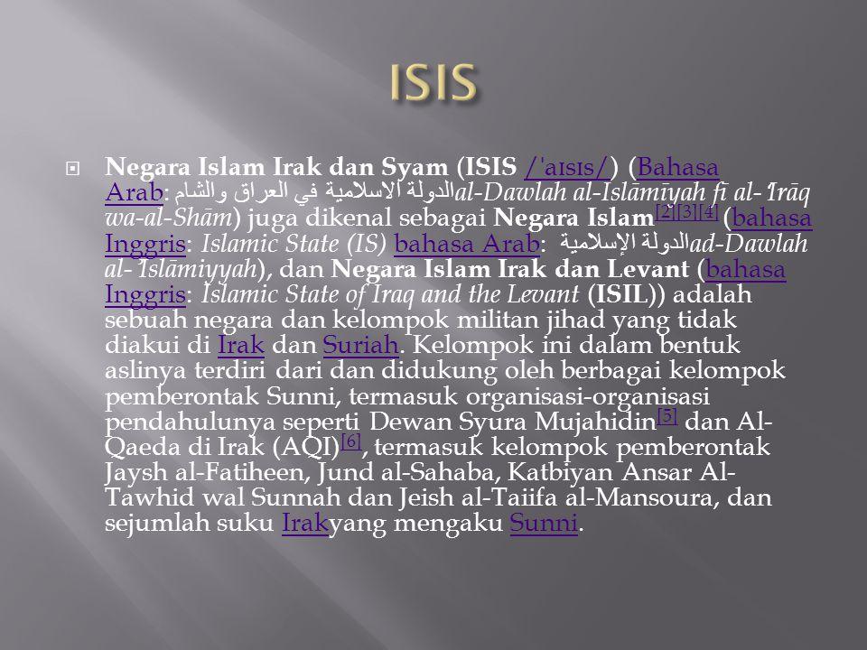  Negara Islam Irak dan Syam ( ISIS / ˈ a ɪ s ɪ s/) (Bahasa Arab: الدولة الاسلامية في العراق والشام al-Dawlah al-Islāmīyah fī al- ʻ Irāq wa-al-Shām ) juga dikenal sebagai Negara Islam [2][3][4] (bahasa Inggris: Islamic State (IS) bahasa Arab: الدولة الإسلامية ad-Dawlah al- ʾ Islāmiyyah ), dan Negara Islam Irak dan Levant (bahasa Inggris: Islamic State of Iraq and the Levant ( ISIL )) adalah sebuah negara dan kelompok militan jihad yang tidak diakui di Irak dan Suriah.
