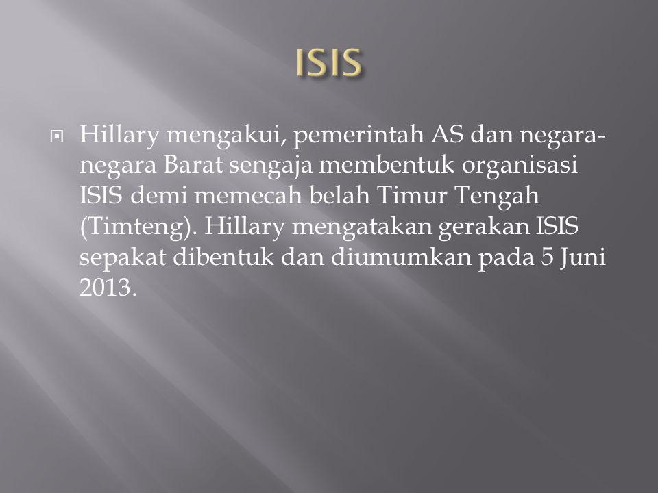  Hillary mengakui, pemerintah AS dan negara- negara Barat sengaja membentuk organisasi ISIS demi memecah belah Timur Tengah (Timteng).