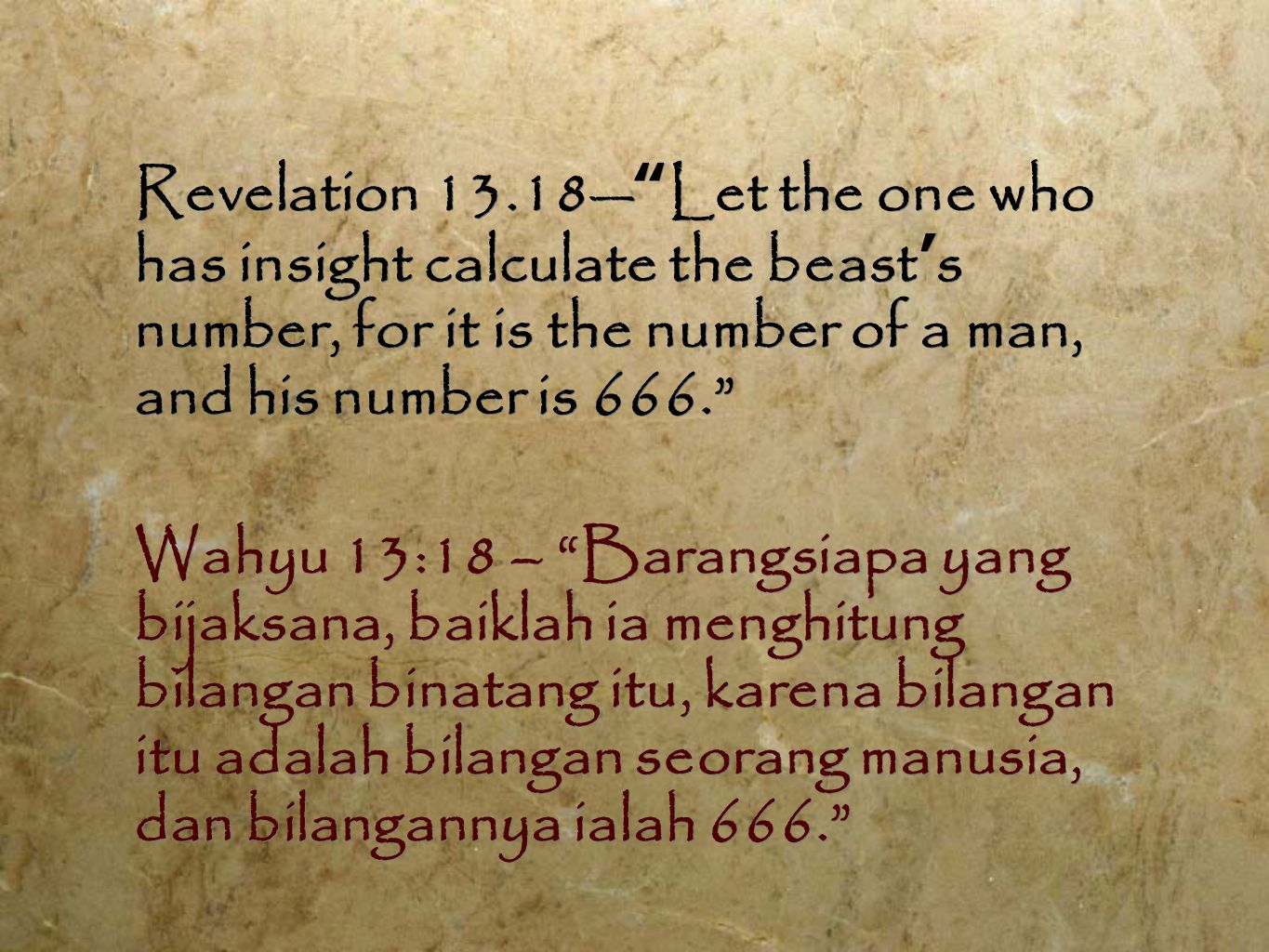 "Revelation 13.18— "" Let the one who has insight calculate the beast ' s number, for it is the number of a man, and his number is 666."" Wahyu 13:18 – """
