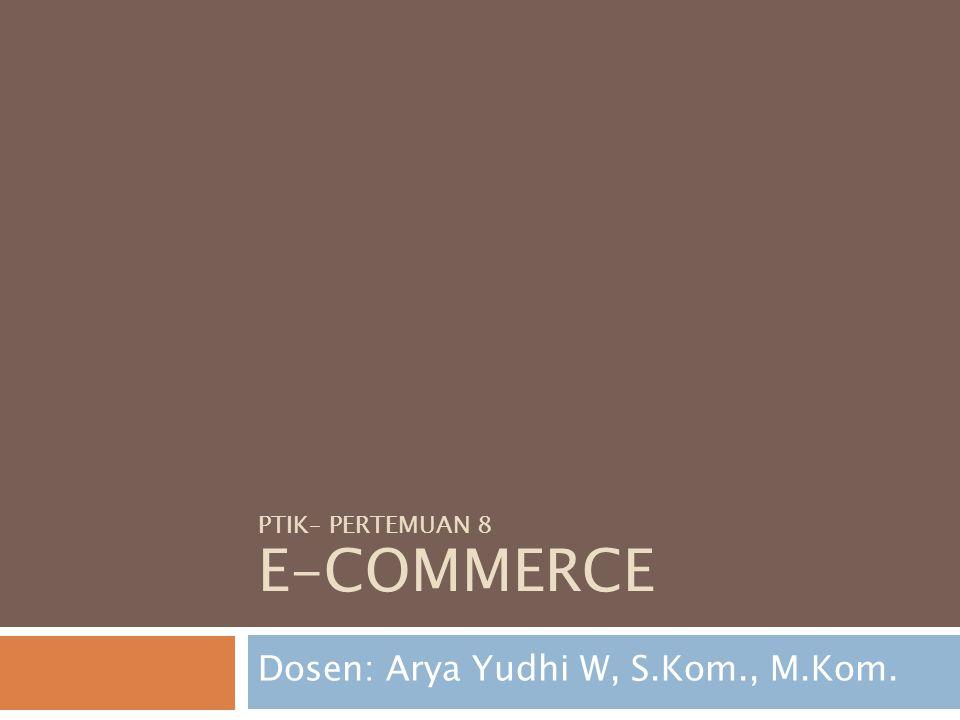 PTIK– PERTEMUAN 8 E-COMMERCE Dosen: Arya Yudhi W, S.Kom., M.Kom.