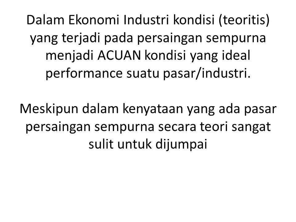 Dalam Ekonomi Industri kondisi (teoritis) yang terjadi pada persaingan sempurna menjadi ACUAN kondisi yang ideal performance suatu pasar/industri. Mes