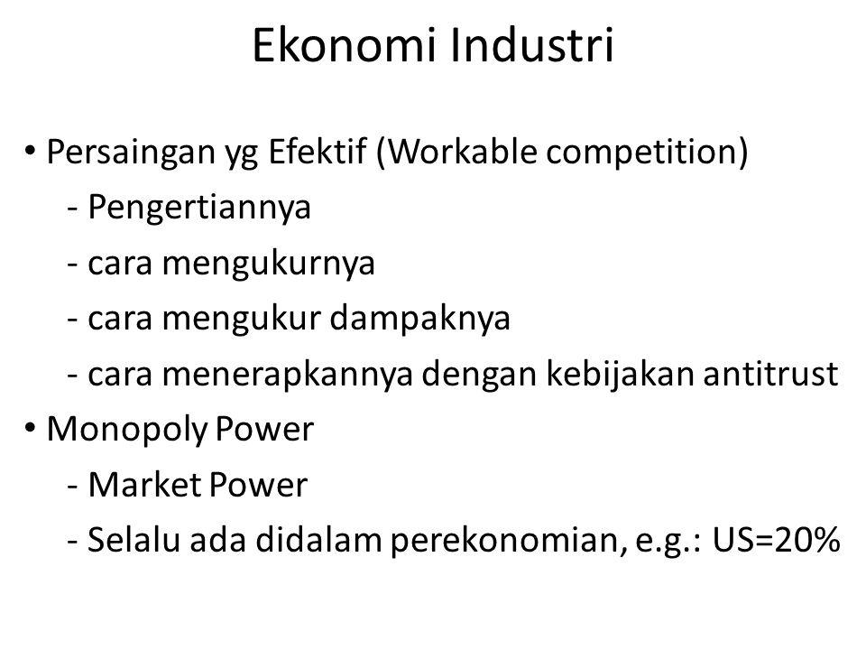 Ekonomi Industri Persaingan yg Efektif (Workable competition) - Pengertiannya - cara mengukurnya - cara mengukur dampaknya - cara menerapkannya dengan kebijakan antitrust Monopoly Power - Market Power - Selalu ada didalam perekonomian, e.g.: US=20%