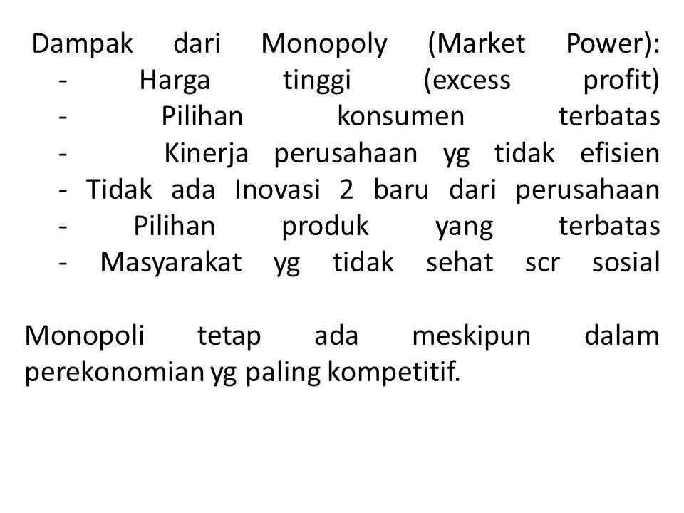 Dampak dari Monopoly (Market Power): - Harga tinggi (excess profit) - Pilihan konsumen terbatas - Kinerja perusahaan yg tidak efisien - Tidak ada Inovasi 2 baru dari perusahaan - Pilihan produk yang terbatas - Masyarakat yg tidak sehat scr sosial Monopoli tetap ada meskipun dalam perekonomian yg paling kompetitif.