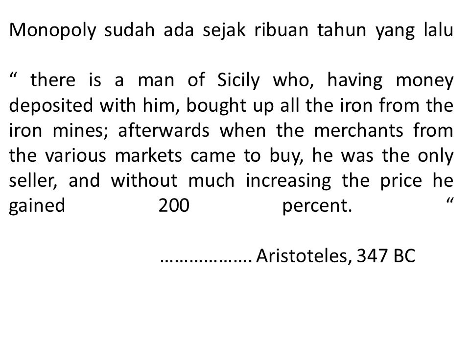 "Monopoly sudah ada sejak ribuan tahun yang lalu "" there is a man of Sicily who, having money deposited with him, bought up all the iron from the iron"