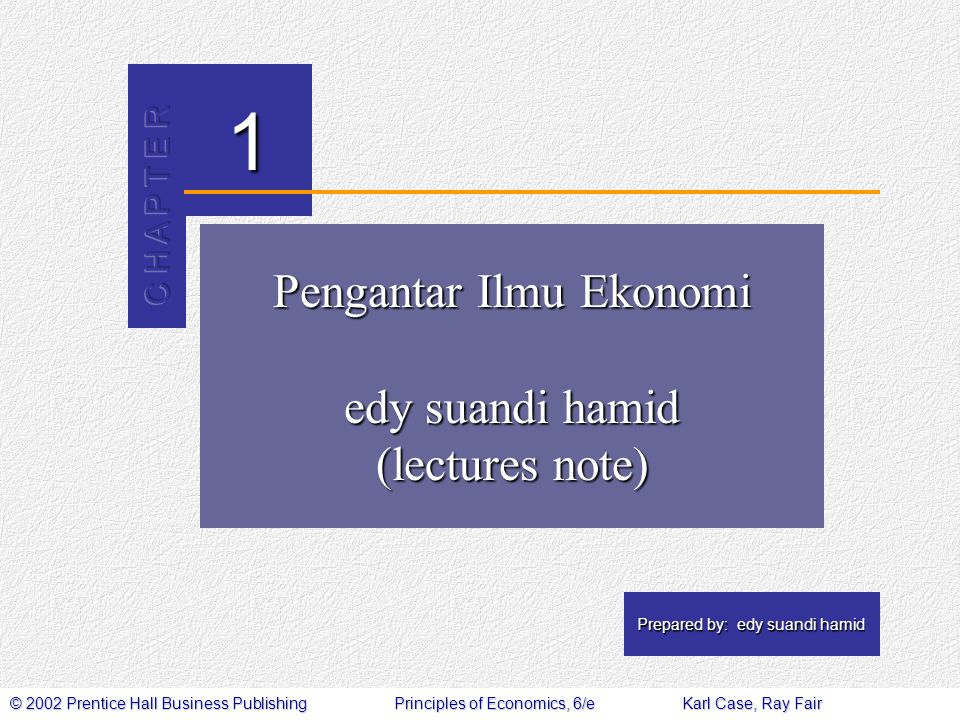 © 2002 Prentice Hall Business PublishingPrinciples of Economics, 6/eKarl Case, Ray Fair 1 Prepared by: edy suandi hamid Pengantar Ilmu Ekonomi edy sua