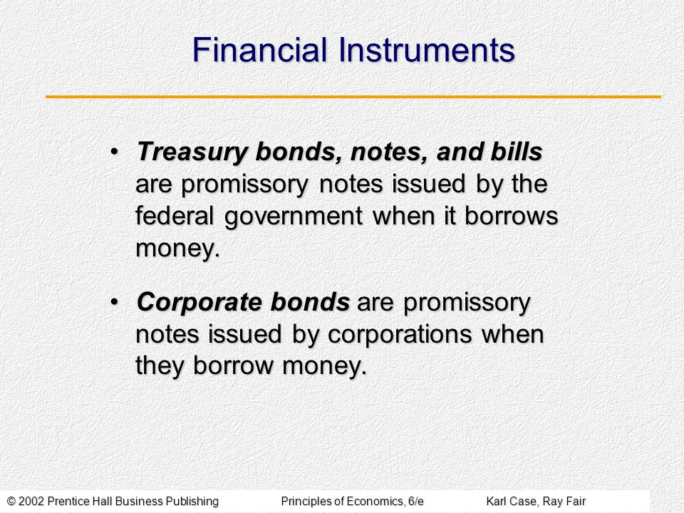 © 2002 Prentice Hall Business PublishingPrinciples of Economics, 6/eKarl Case, Ray Fair Financial Instruments Treasury bonds, notes, and bills are promissory notes issued by the federal government when it borrows money.Treasury bonds, notes, and bills are promissory notes issued by the federal government when it borrows money.