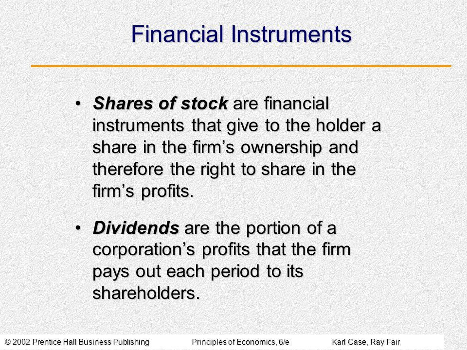 © 2002 Prentice Hall Business PublishingPrinciples of Economics, 6/eKarl Case, Ray Fair Financial Instruments Shares of stock are financial instrument