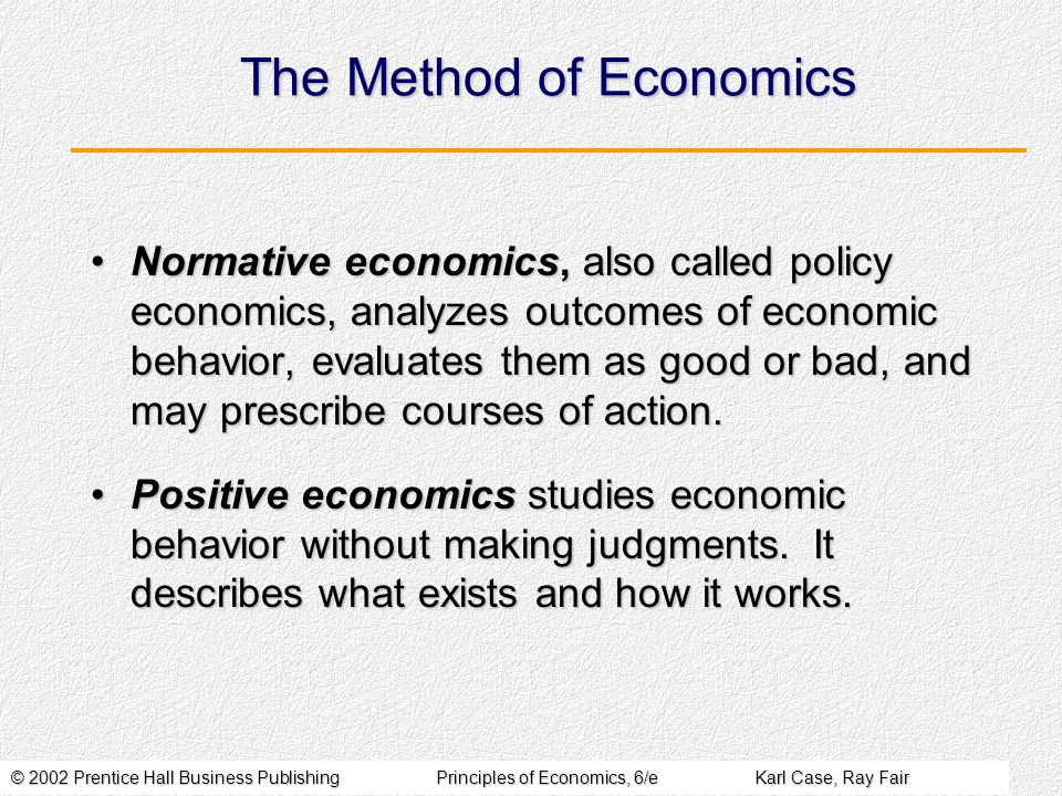 © 2002 Prentice Hall Business PublishingPrinciples of Economics, 6/eKarl Case, Ray Fair The Method of Economics Normative economics, also called policy economics, analyzes outcomes of economic behavior, evaluates them as good or bad, and may prescribe courses of action.Normative economics, also called policy economics, analyzes outcomes of economic behavior, evaluates them as good or bad, and may prescribe courses of action.