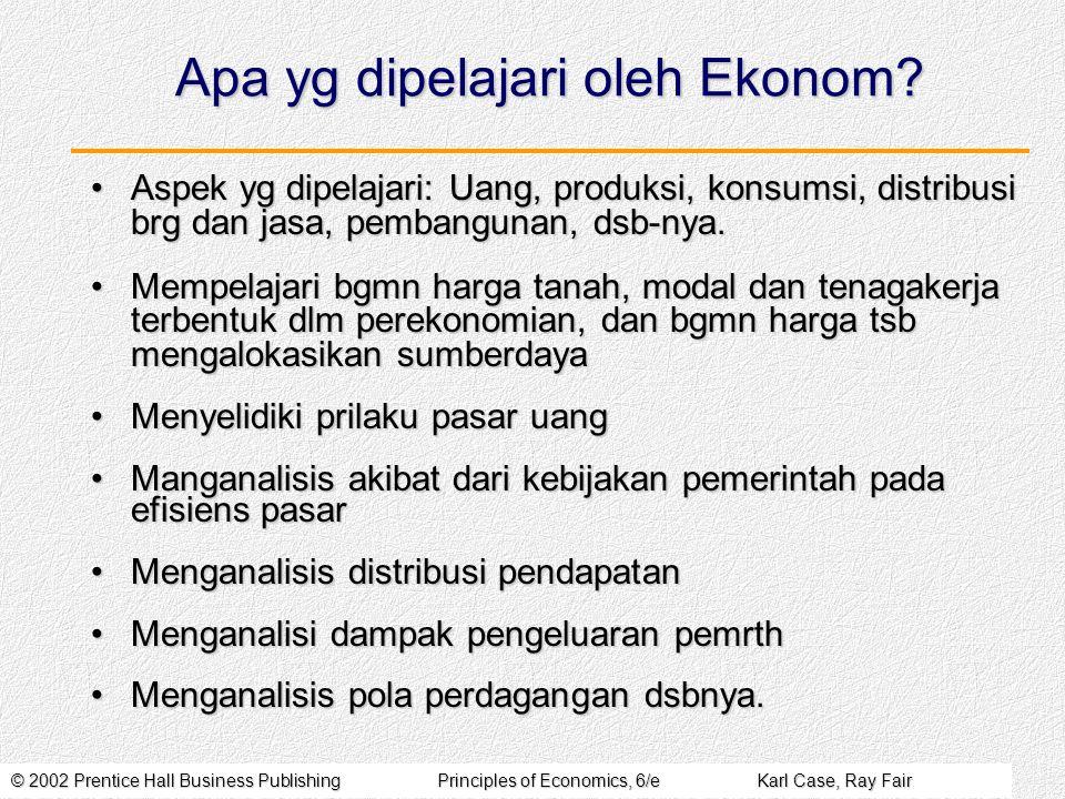© 2002 Prentice Hall Business PublishingPrinciples of Economics, 6/eKarl Case, Ray Fair Pengertian Ilmu Ekonomi 1.Ilmu yg mempelajari bagaimana manusia mengalokasikan sumberdaya yg langka utk menghasilkan komoditi yg diinginkan, dan mendistribsikannya ke masyarakat.