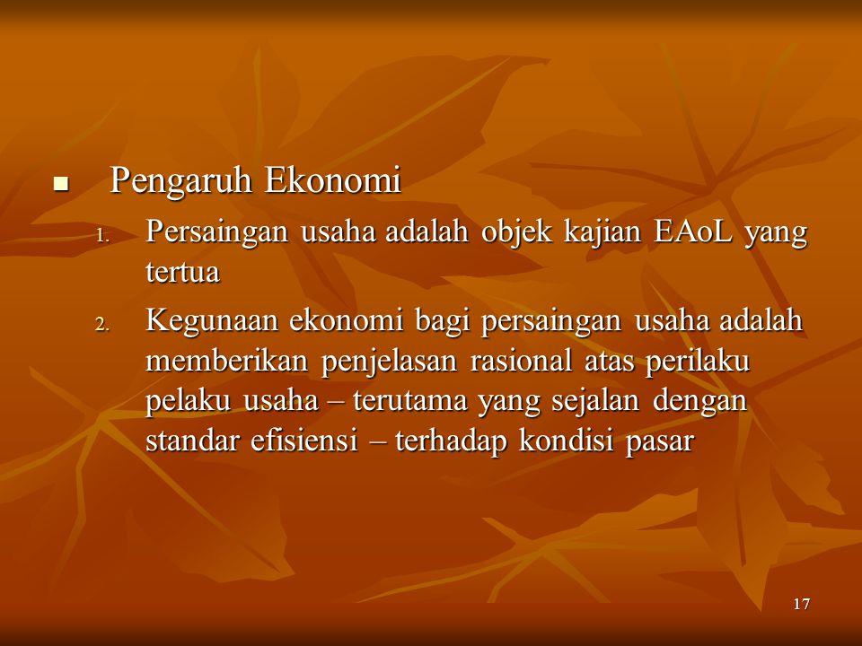 17 Pengaruh Ekonomi Pengaruh Ekonomi 1. Persaingan usaha adalah objek kajian EAoL yang tertua 2. Kegunaan ekonomi bagi persaingan usaha adalah memberi