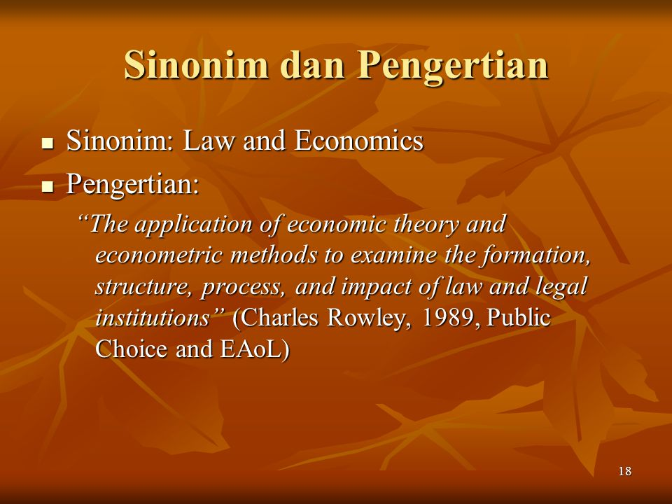18 Sinonim dan Pengertian Sinonim: Law and Economics Sinonim: Law and Economics Pengertian: Pengertian: The application of economic theory and econometric methods to examine the formation, structure, process, and impact of law and legal institutions (Charles Rowley, 1989, Public Choice and EAoL)