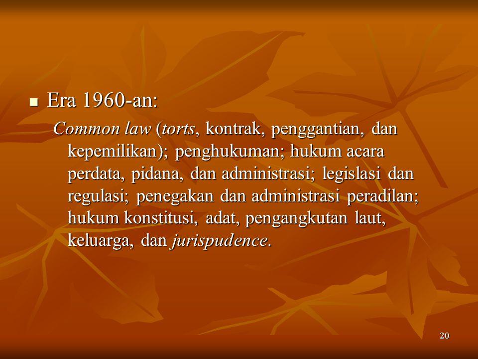 20 Era 1960-an: Era 1960-an: Common law (torts, kontrak, penggantian, dan kepemilikan); penghukuman; hukum acara perdata, pidana, dan administrasi; le