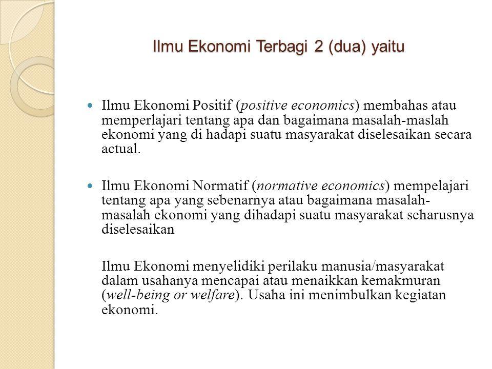 Ilmu Ekonomi Terbagi 2 (dua) yaitu Ilmu Ekonomi Positif (positive economics) membahas atau memperlajari tentang apa dan bagaimana masalah-maslah ekono