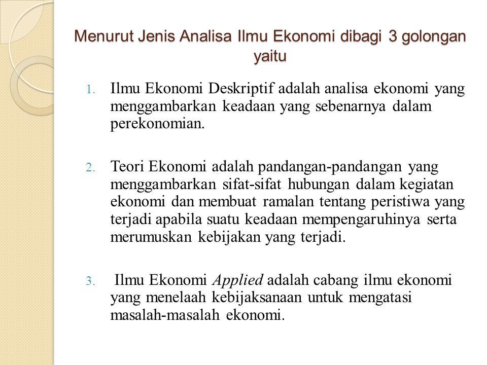 Menurut Jenis Analisa Ilmu Ekonomi dibagi 3 golongan yaitu 1. Ilmu Ekonomi Deskriptif adalah analisa ekonomi yang menggambarkan keadaan yang sebenarny