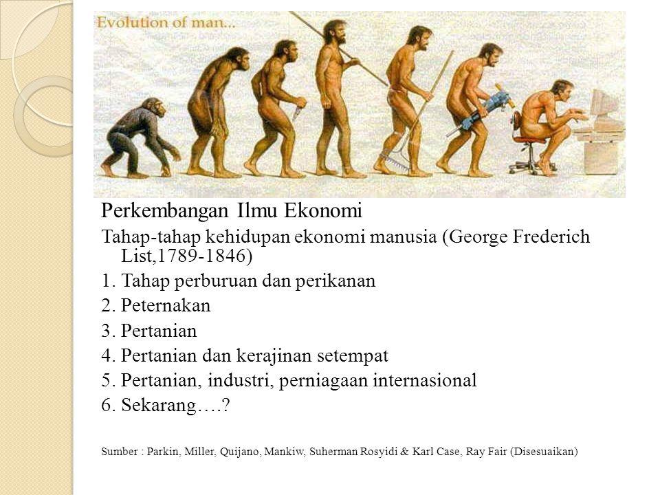 Perkembangan Ilmu Ekonomi Tahap-tahap kehidupan ekonomi manusia (George Frederich List,1789-1846) 1. Tahap perburuan dan perikanan 2. Peternakan 3. Pe