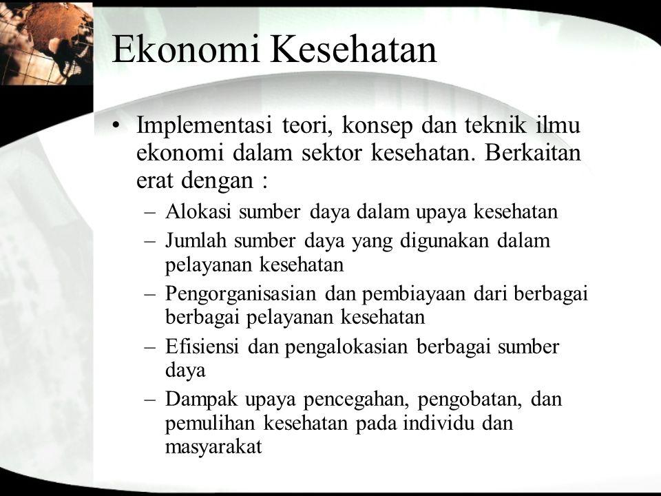 Ekonomi Kesehatan Implementasi teori, konsep dan teknik ilmu ekonomi dalam sektor kesehatan. Berkaitan erat dengan : –Alokasi sumber daya dalam upaya
