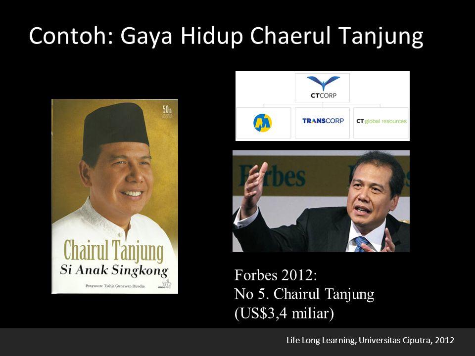 Life Long Learning, Universitas Ciputra, 2012 Contoh: Gaya Hidup Chaerul Tanjung Forbes 2012: No 5.