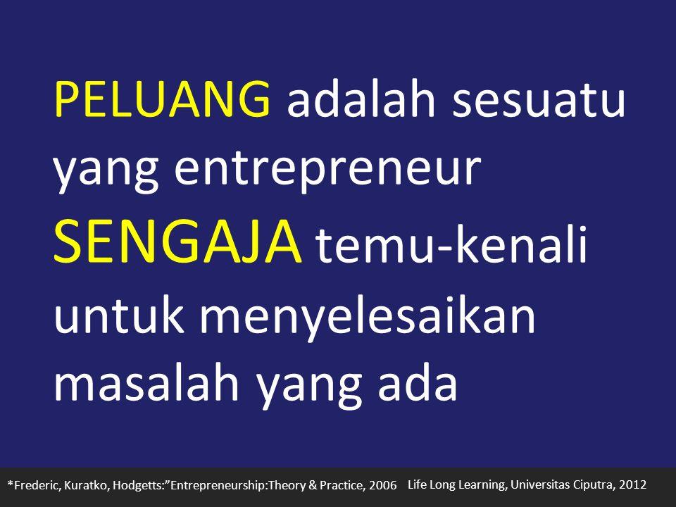 Life Long Learning, Universitas Ciputra, 2012 PELUANG adalah sesuatu yang entrepreneur SENGAJA temu-kenali untuk menyelesaikan masalah yang ada *Frederic, Kuratko, Hodgetts: Entrepreneurship:Theory & Practice, 2006