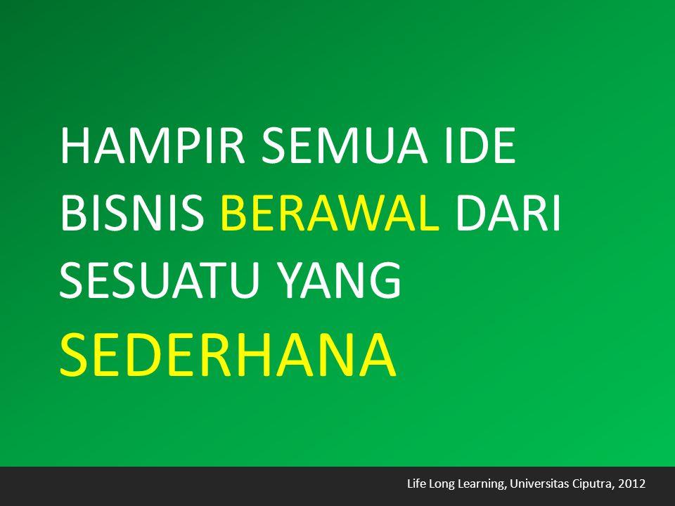 Life Long Learning, Universitas Ciputra, 2012 HAMPIR SEMUA IDE BISNIS BERAWAL DARI SESUATU YANG SEDERHANA