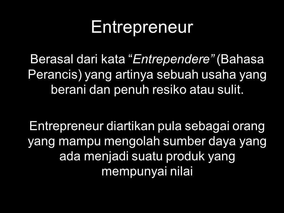 Entrepreneur Berasal dari kata Entrependere (Bahasa Perancis) yang artinya sebuah usaha yang berani dan penuh resiko atau sulit.