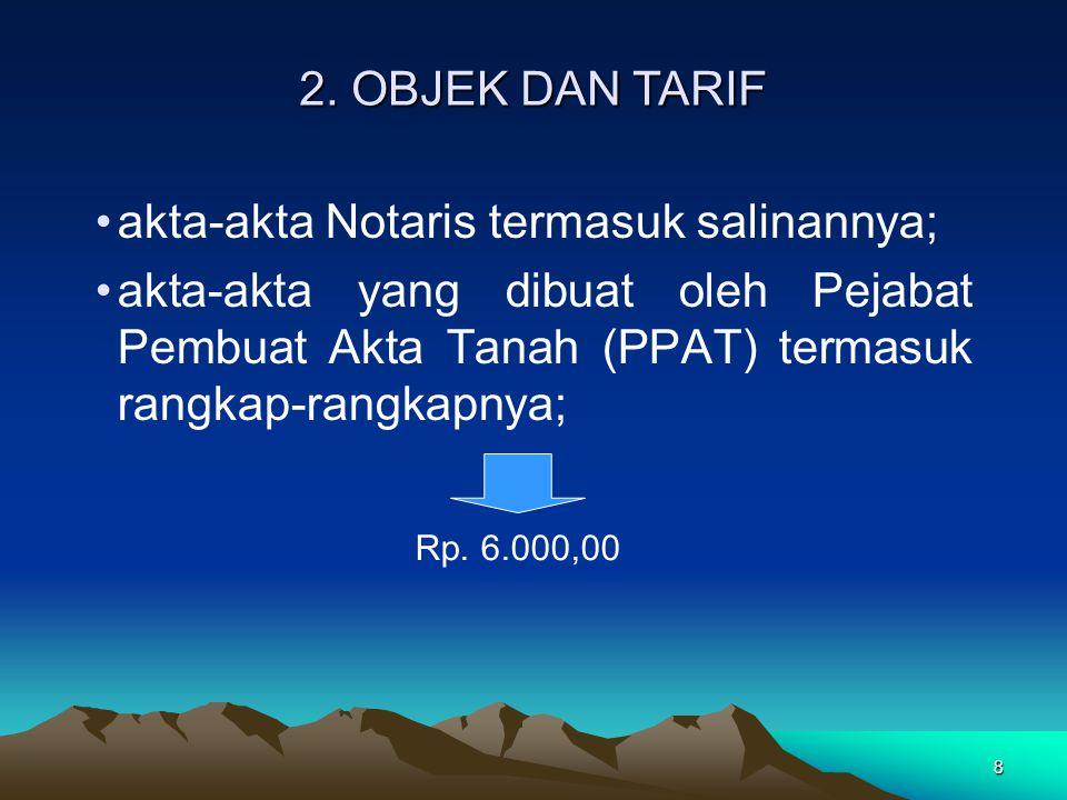 8 akta-akta Notaris termasuk salinannya; akta-akta yang dibuat oleh Pejabat Pembuat Akta Tanah (PPAT) termasuk rangkap-rangkapnya; Rp. 6.000,00 2. OBJ
