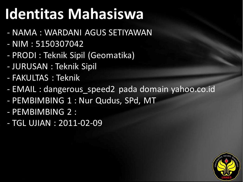 Identitas Mahasiswa - NAMA : WARDANI AGUS SETIYAWAN - NIM : 5150307042 - PRODI : Teknik Sipil (Geomatika) - JURUSAN : Teknik Sipil - FAKULTAS : Teknik - EMAIL : dangerous_speed2 pada domain yahoo.co.id - PEMBIMBING 1 : Nur Qudus, SPd, MT - PEMBIMBING 2 : - TGL UJIAN : 2011-02-09