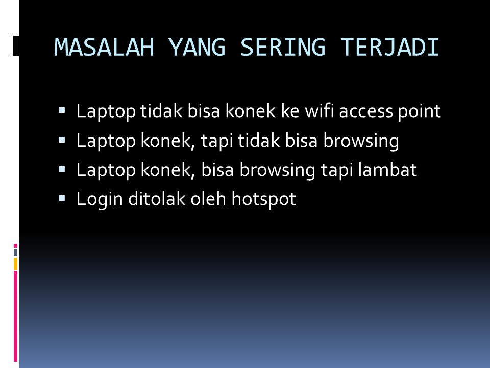 MASALAH YANG SERING TERJADI  Laptop tidak bisa konek ke wifi access point  Laptop konek, tapi tidak bisa browsing  Laptop konek, bisa browsing tapi