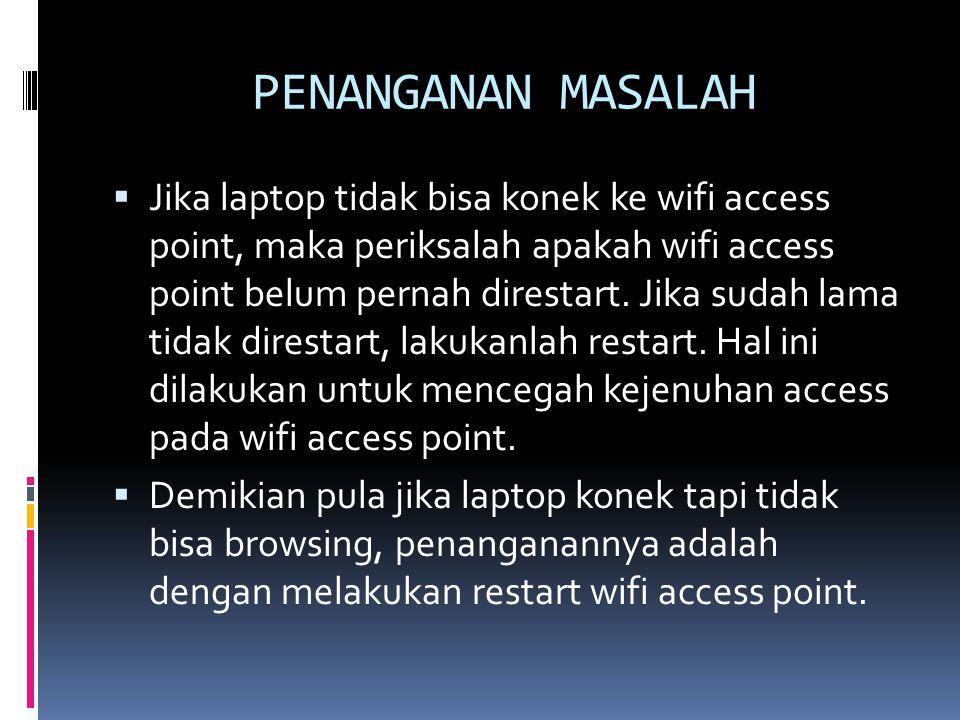 PENANGANAN MASALAH  Jika laptop tidak bisa konek ke wifi access point, maka periksalah apakah wifi access point belum pernah direstart. Jika sudah la