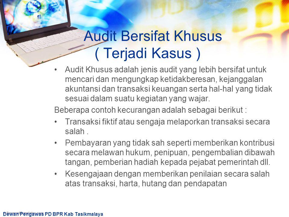 Dewan Pengawas PD BPR Kab Tasikmalaya Audit Bersifat Khusus ( Terjadi Kasus ) Audit Khusus adalah jenis audit yang lebih bersifat untuk mencari dan me