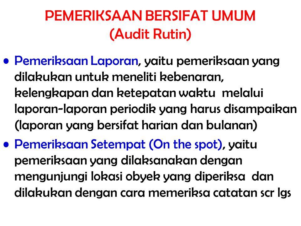 PEMERIKSAAN BERSIFAT UMUM (Audit Rutin) Pemeriksaan Laporan, yaitu pemeriksaan yang dilakukan untuk meneliti kebenaran, kelengkapan dan ketepatan wakt