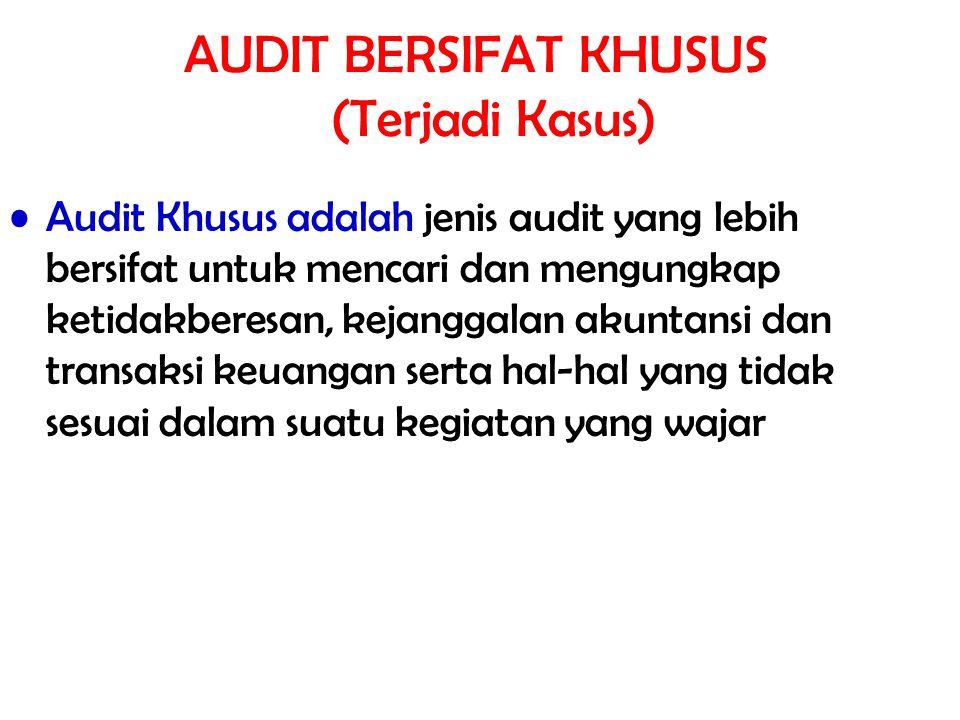 AUDIT BERSIFAT KHUSUS (Terjadi Kasus) Audit Khusus adalah jenis audit yang lebih bersifat untuk mencari dan mengungkap ketidakberesan, kejanggalan aku