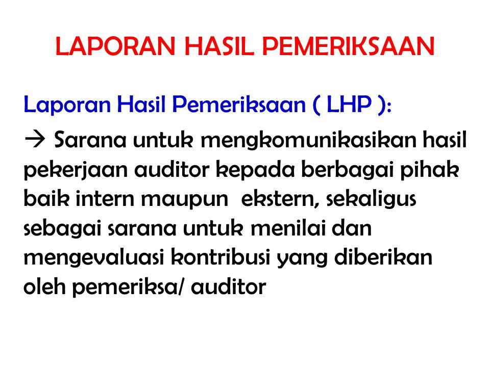 LAPORAN HASIL PEMERIKSAAN Laporan Hasil Pemeriksaan ( LHP ):  Sarana untuk mengkomunikasikan hasil pekerjaan auditor kepada berbagai pihak baik inter