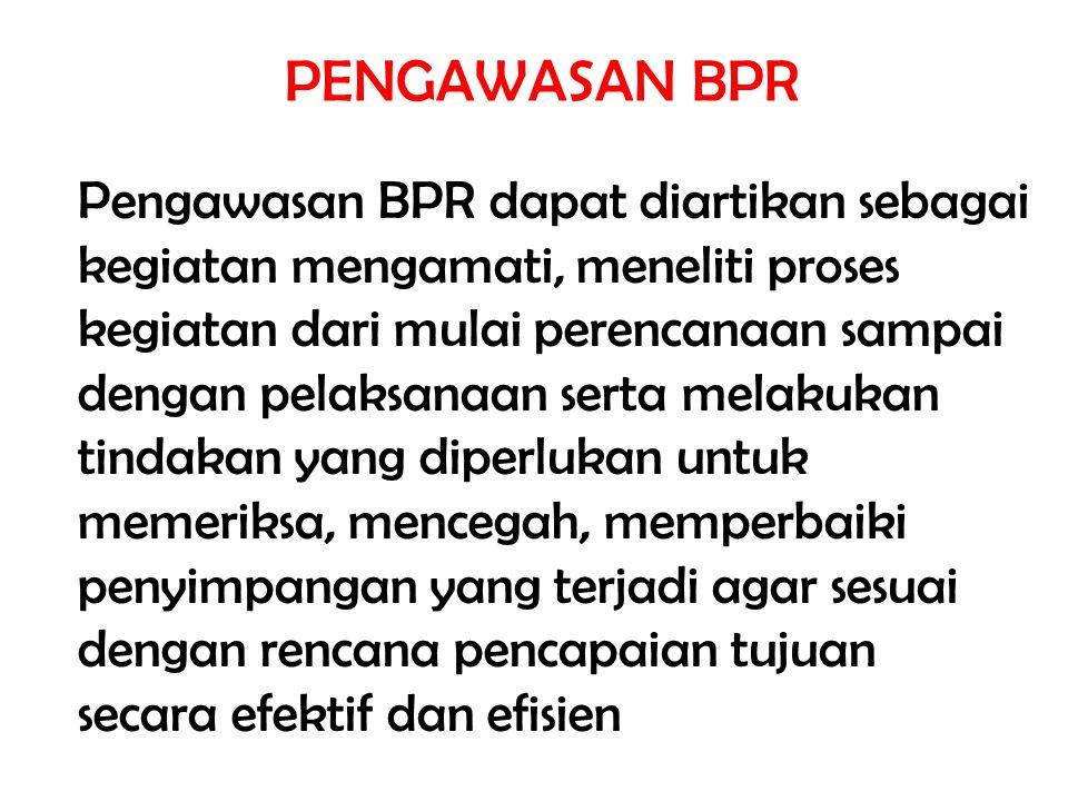 PENGAWASAN BPR Pengawasan BPR dapat diartikan sebagai kegiatan mengamati, meneliti proses kegiatan dari mulai perencanaan sampai dengan pelaksanaan se