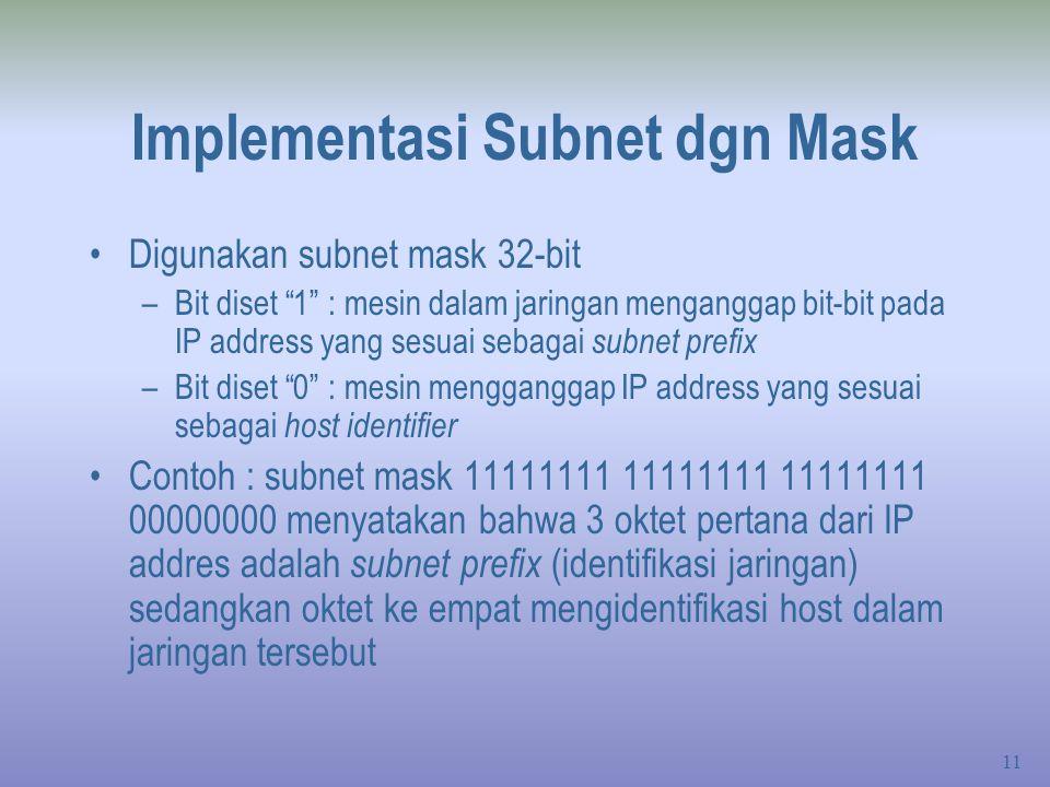 11 Implementasi Subnet dgn Mask Digunakan subnet mask 32-bit –Bit diset 1 : mesin dalam jaringan menganggap bit-bit pada IP address yang sesuai sebagai subnet prefix –Bit diset 0 : mesin mengganggap IP address yang sesuai sebagai host identifier Contoh : subnet mask 11111111 11111111 11111111 00000000 menyatakan bahwa 3 oktet pertana dari IP addres adalah subnet prefix (identifikasi jaringan) sedangkan oktet ke empat mengidentifikasi host dalam jaringan tersebut