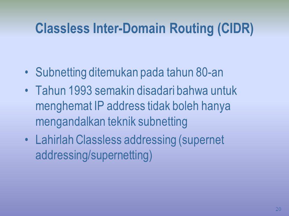 20 Classless Inter-Domain Routing (CIDR) Subnetting ditemukan pada tahun 80-an Tahun 1993 semakin disadari bahwa untuk menghemat IP address tidak boleh hanya mengandalkan teknik subnetting Lahirlah Classless addressing (supernet addressing/supernetting)