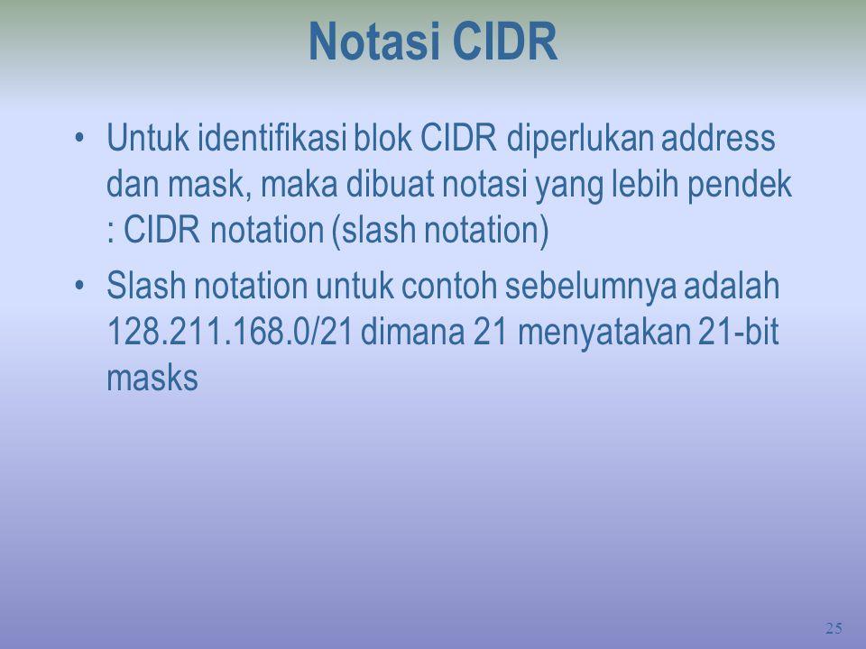 25 Notasi CIDR Untuk identifikasi blok CIDR diperlukan address dan mask, maka dibuat notasi yang lebih pendek : CIDR notation (slash notation) Slash notation untuk contoh sebelumnya adalah 128.211.168.0/21 dimana 21 menyatakan 21-bit masks
