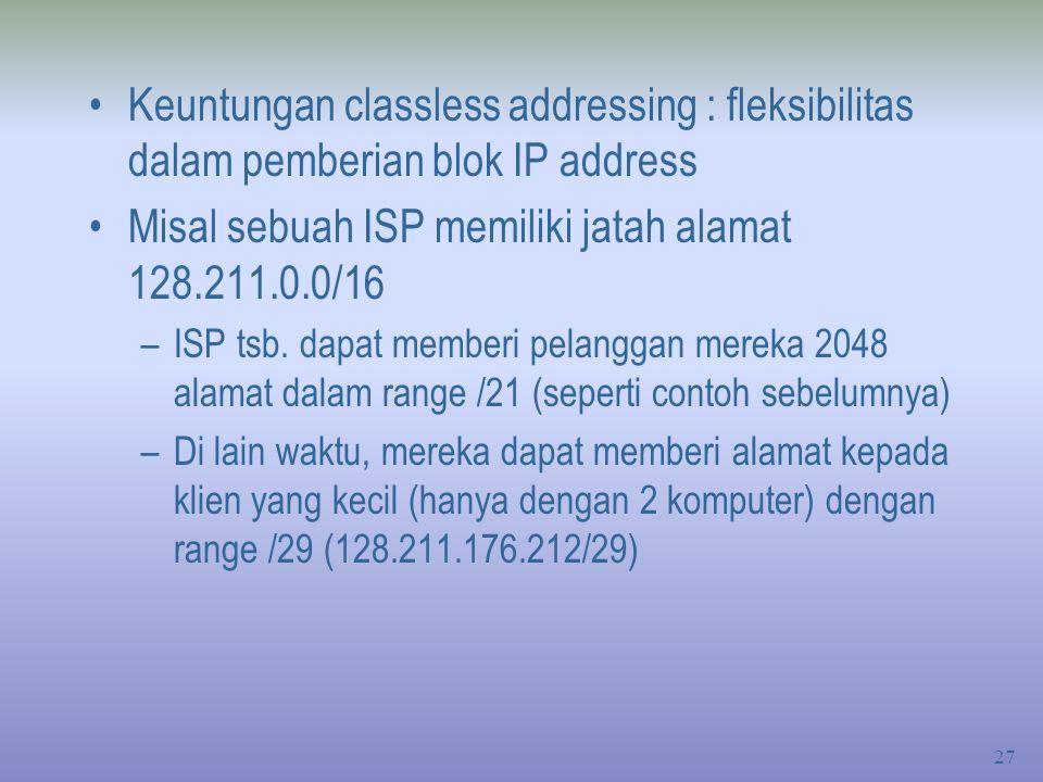 27 Keuntungan classless addressing : fleksibilitas dalam pemberian blok IP address Misal sebuah ISP memiliki jatah alamat 128.211.0.0/16 –ISP tsb.