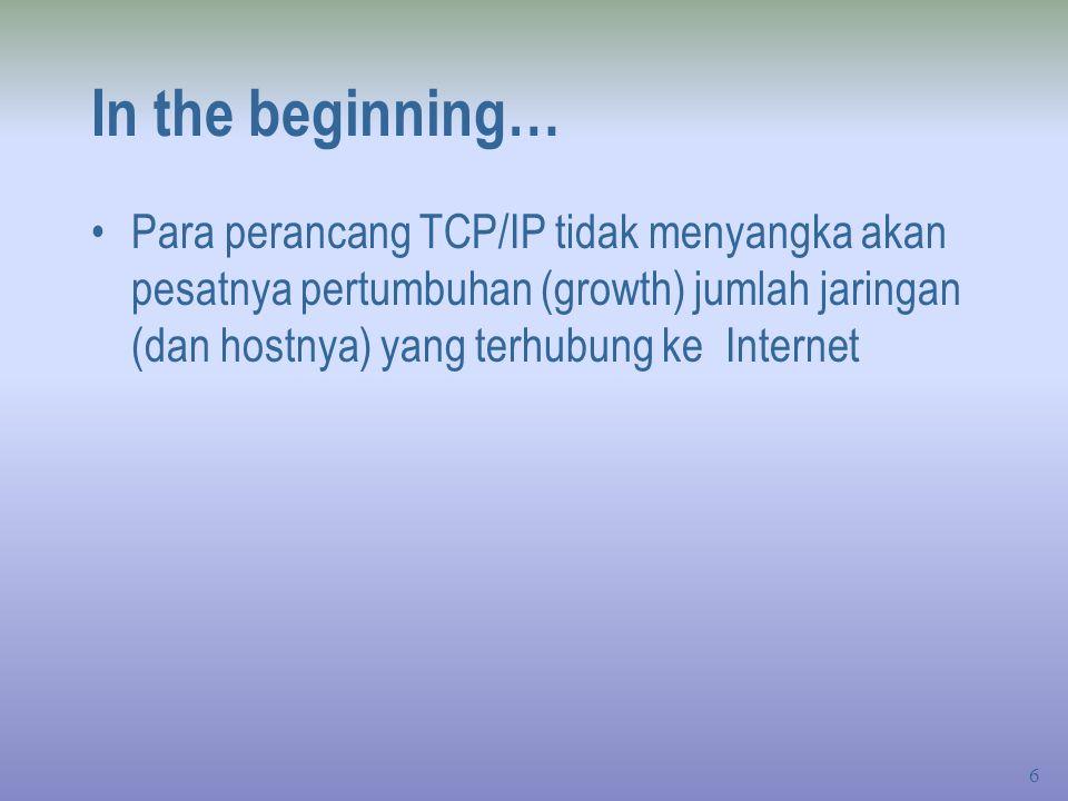 6 In the beginning… Para perancang TCP/IP tidak menyangka akan pesatnya pertumbuhan (growth) jumlah jaringan (dan hostnya) yang terhubung ke Internet