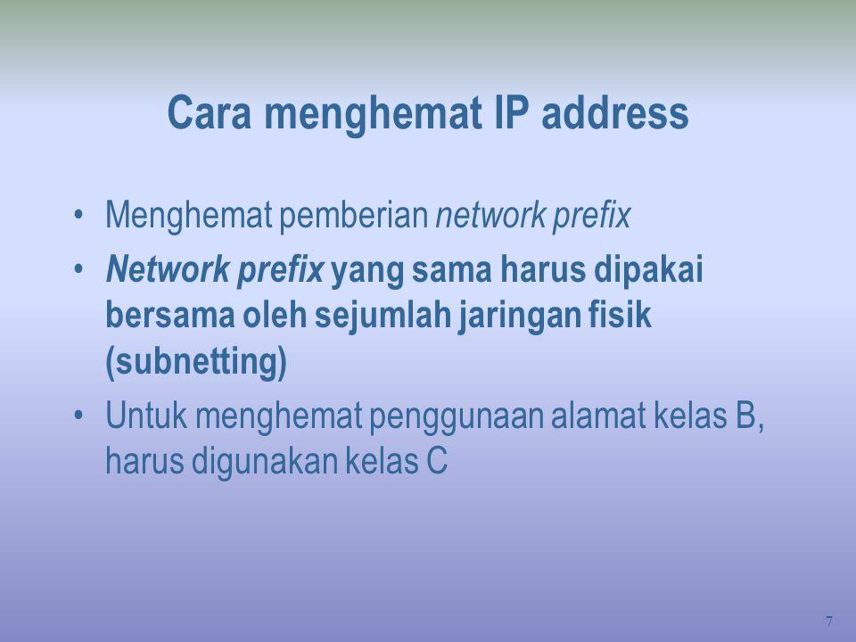 7 Cara menghemat IP address Menghemat pemberian network prefix Network prefix yang sama harus dipakai bersama oleh sejumlah jaringan fisik (subnetting) Untuk menghemat penggunaan alamat kelas B, harus digunakan kelas C