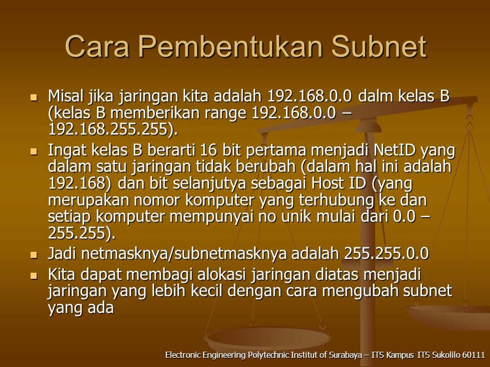 Electronic Engineering Polytechnic Institut of Surabaya – ITS Kampus ITS Sukolilo 60111 Cara Pembentukan Subnet Misal jika jaringan kita adalah 192.168.0.0 dalm kelas B (kelas B memberikan range 192.168.0.0 – 192.168.255.255).