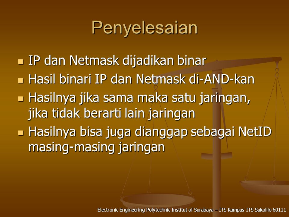 Electronic Engineering Polytechnic Institut of Surabaya – ITS Kampus ITS Sukolilo 60111 Penyelesaian IP dan Netmask dijadikan binar IP dan Netmask dijadikan binar Hasil binari IP dan Netmask di-AND-kan Hasil binari IP dan Netmask di-AND-kan Hasilnya jika sama maka satu jaringan, jika tidak berarti lain jaringan Hasilnya jika sama maka satu jaringan, jika tidak berarti lain jaringan Hasilnya bisa juga dianggap sebagai NetID masing-masing jaringan Hasilnya bisa juga dianggap sebagai NetID masing-masing jaringan