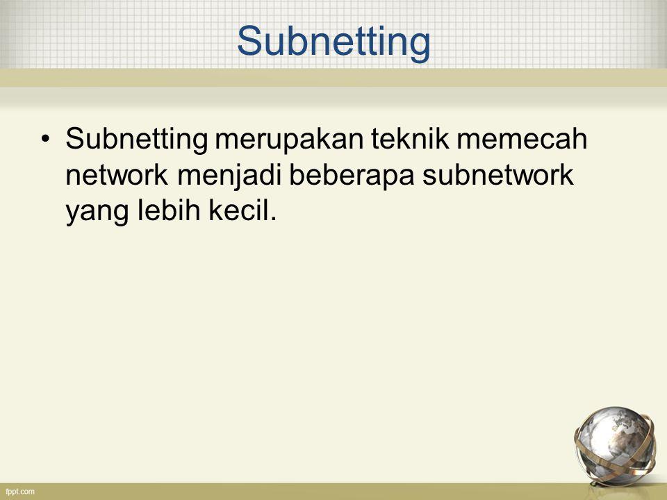 Subnetting Subnetting merupakan teknik memecah network menjadi beberapa subnetwork yang lebih kecil.