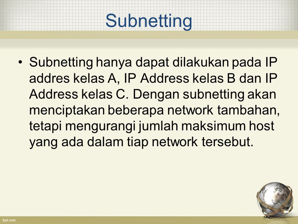 Subnetting Subnetting hanya dapat dilakukan pada IP addres kelas A, IP Address kelas B dan IP Address kelas C. Dengan subnetting akan menciptakan bebe